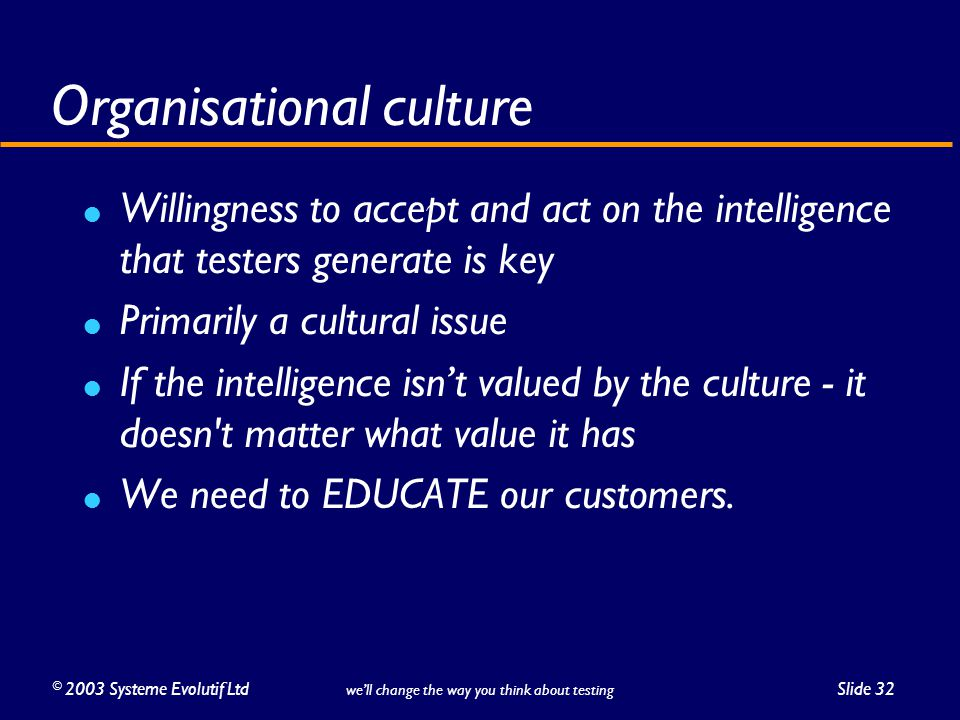 ©2003 Systeme Evolutif LtdSlide 32 we'll change the way you think about testing Organisational culture Willingness to accept and act on the intelligence that testers generate is key Primarily a cultural issue If the intelligence isn't valued by the culture - it doesn t matter what value it has We need to EDUCATE our customers.