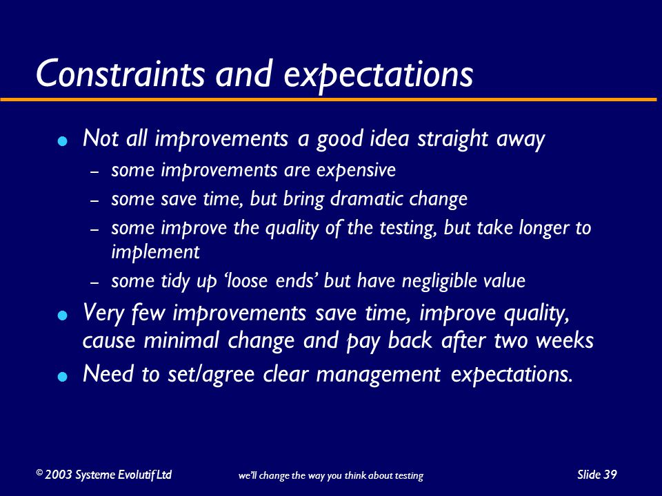 ©2003 Systeme Evolutif LtdSlide 39 we'll change the way you think about testing Constraints and expectations Not all improvements a good idea straight away – some improvements are expensive – some save time, but bring dramatic change – some improve the quality of the testing, but take longer to implement – some tidy up 'loose ends' but have negligible value Very few improvements save time, improve quality, cause minimal change and pay back after two weeks Need to set/agree clear management expectations.