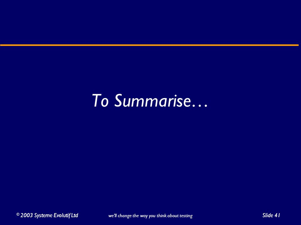 ©2003 Systeme Evolutif LtdSlide 41 we'll change the way you think about testing To Summarise…