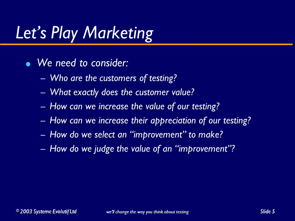 ©2003 Systeme Evolutif LtdSlide 5 we'll change the way you think about testing Let's Play Marketing We need to consider: – Who are the customers of testing.