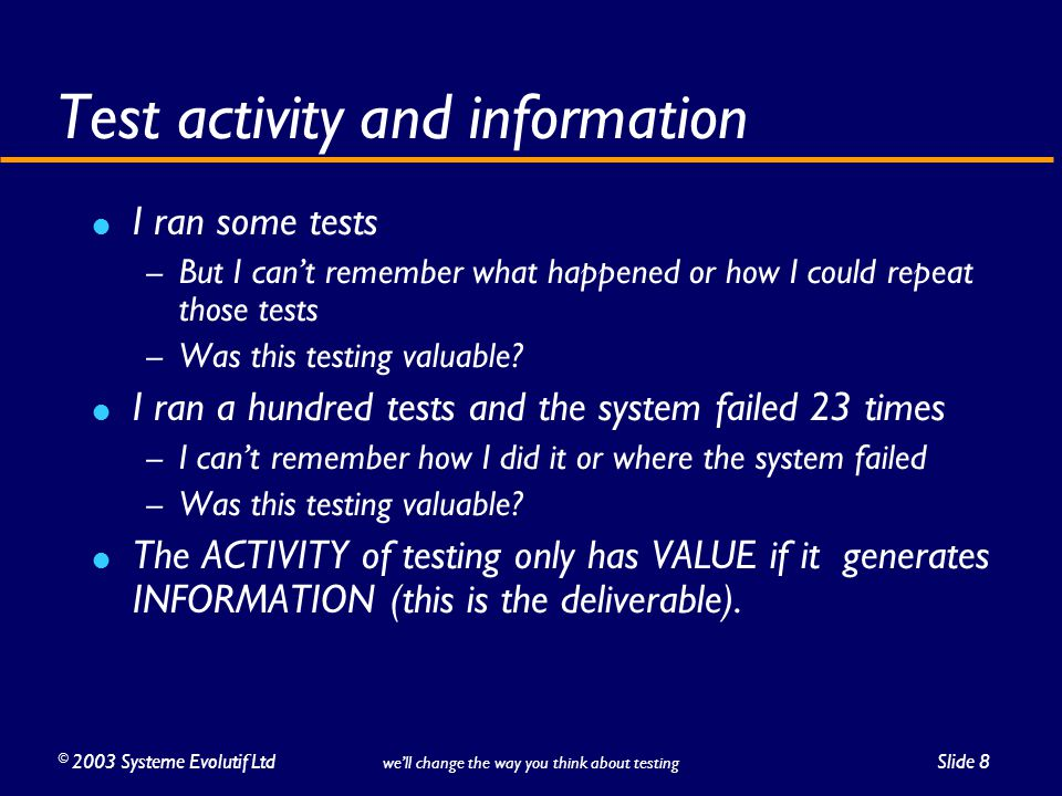 ©2003 Systeme Evolutif LtdSlide 8 we'll change the way you think about testing Test activity and information I ran some tests – But I can't remember w