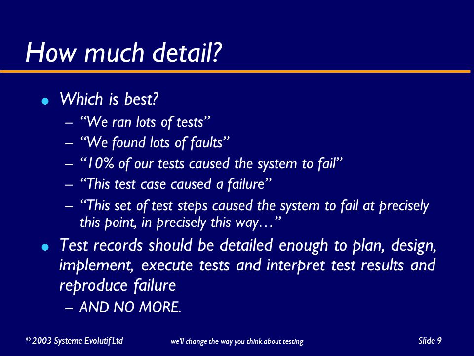 """©2003 Systeme Evolutif LtdSlide 9 we'll change the way you think about testing How much detail? Which is best? – """"We ran lots of tests"""" – """"We found lo"""