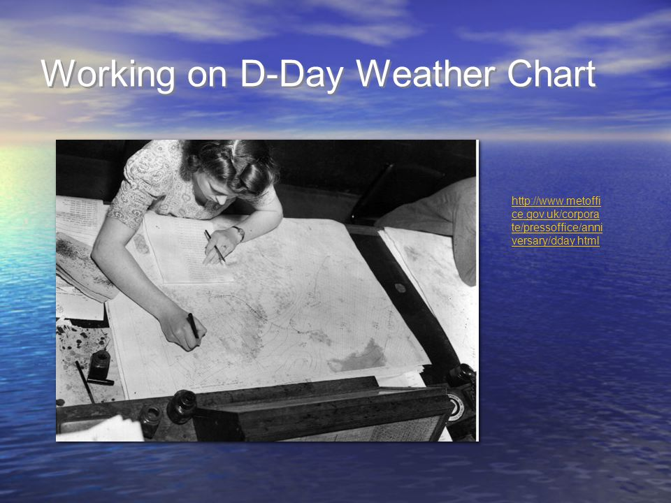 Working on D-Day Weather Chart http://www.metoffi ce.gov.uk/corpora te/pressoffice/anni versary/dday.html