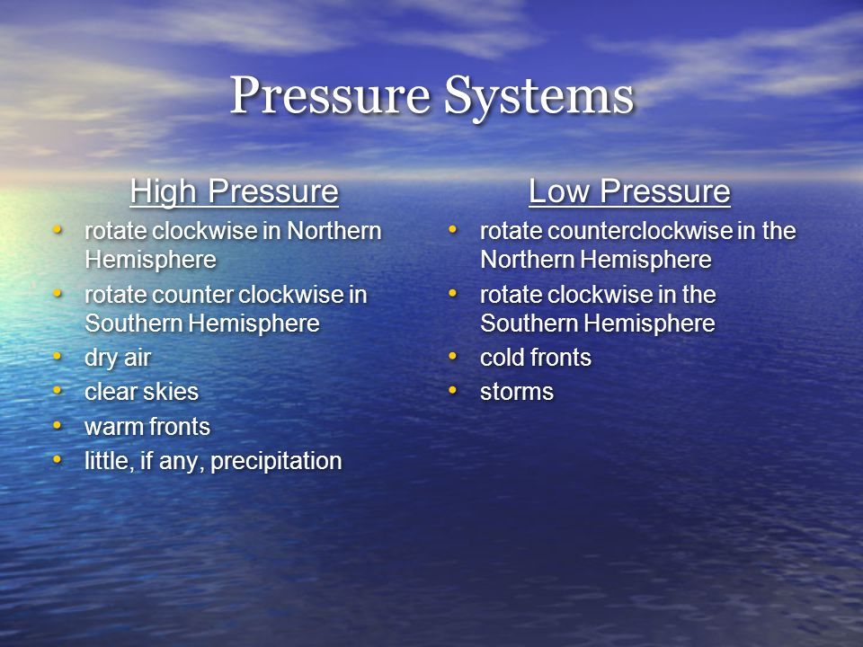 Pressure Systems High Pressure rotate clockwise in Northern Hemisphere rotate counter clockwise in Southern Hemisphere dry air clear skies warm fronts little, if any, precipitation Low Pressure rotate counterclockwise in the Northern Hemisphere rotate clockwise in the Southern Hemisphere cold fronts storms