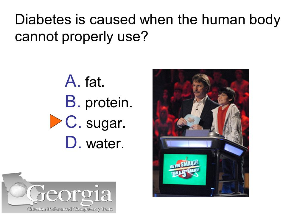 Diabetes is caused when the human body cannot properly use? A. fat. B. protein. C. sugar. D. water.