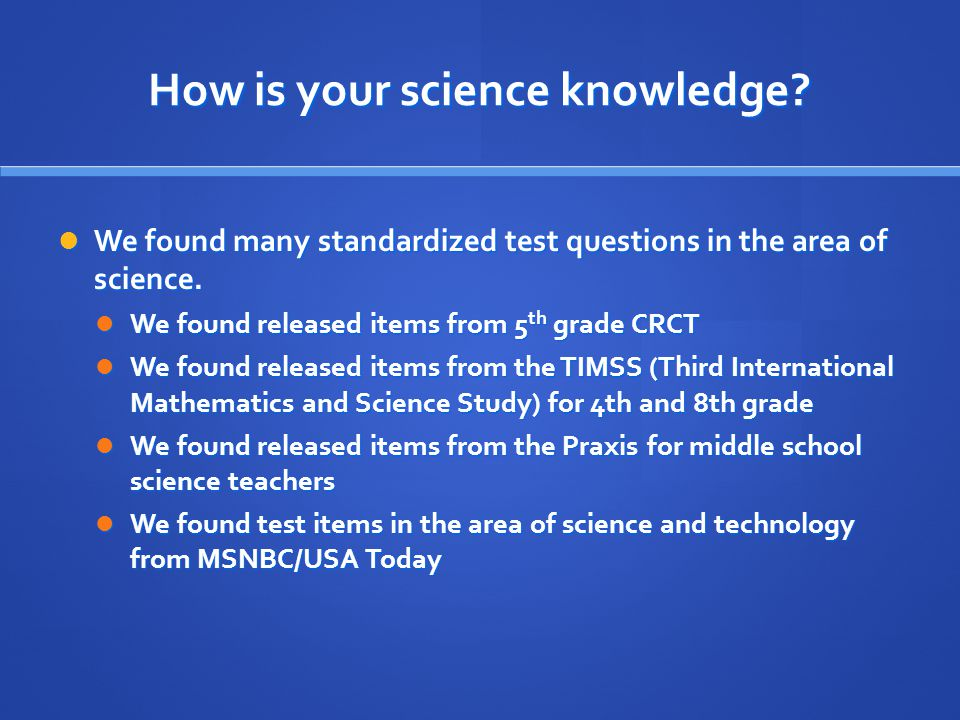 How is your science knowledge. We found many standardized test questions in the area of science.