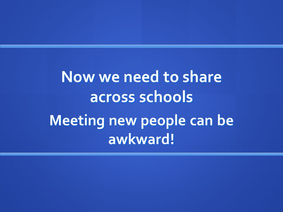 Now we need to share across schools Meeting new people can be awkward!
