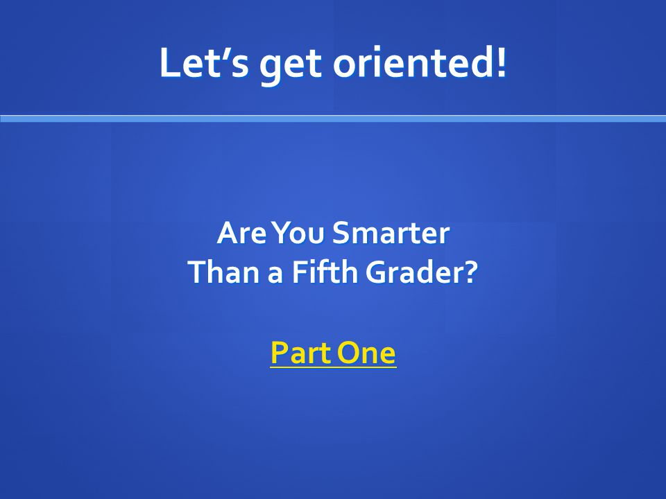 Let's get oriented! Are You Smarter Than a Fifth Grader? Part One Part One