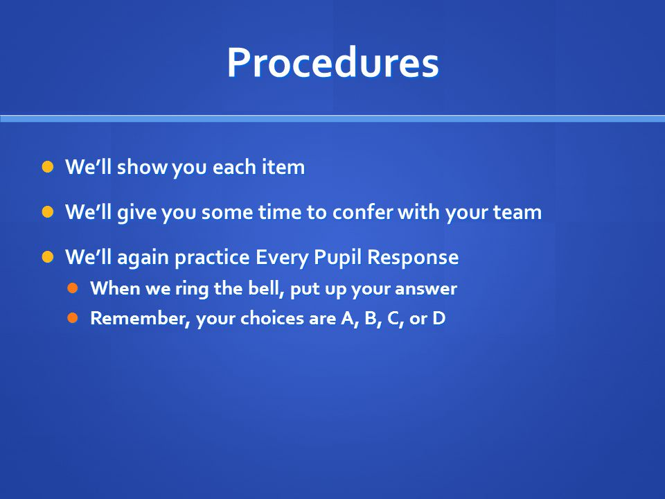 Procedures We'll show you each item We'll show you each item We'll give you some time to confer with your team We'll give you some time to confer with your team We'll again practice Every Pupil Response We'll again practice Every Pupil Response When we ring the bell, put up your answer When we ring the bell, put up your answer Remember, your choices are A, B, C, or D Remember, your choices are A, B, C, or D