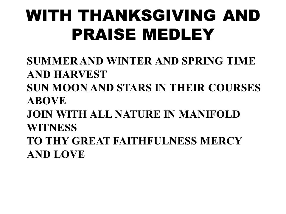 GIVE THANKS WITH A GRATEFUL HEART GOVE THANKS TO THE HOLY ONE GIVE THANKS BECAUSE HE S GIVEN JESUS CHRIST HIS SON AND NOW LET THE WEAK SAY I AM STRONG LET THE POOR SAY I AM RICH BECAUSE OF WHAT THE LORD HAS DONE FOR US WITH THANKSGIVING AND PRAISE MEDLEY