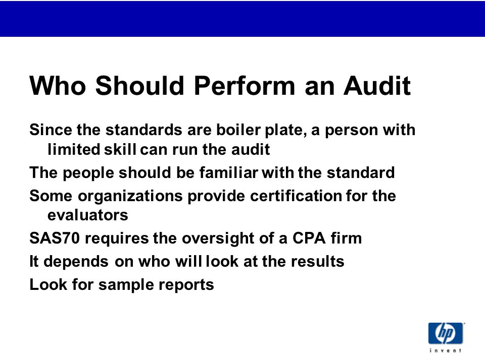 Who Should Perform an Audit Since the standards are boiler plate, a person with limited skill can run the audit The people should be familiar with the standard Some organizations provide certification for the evaluators SAS70 requires the oversight of a CPA firm It depends on who will look at the results Look for sample reports