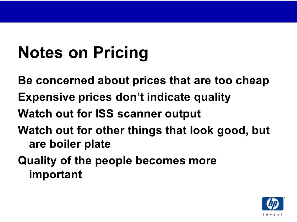 Notes on Pricing Be concerned about prices that are too cheap Expensive prices don't indicate quality Watch out for ISS scanner output Watch out for other things that look good, but are boiler plate Quality of the people becomes more important