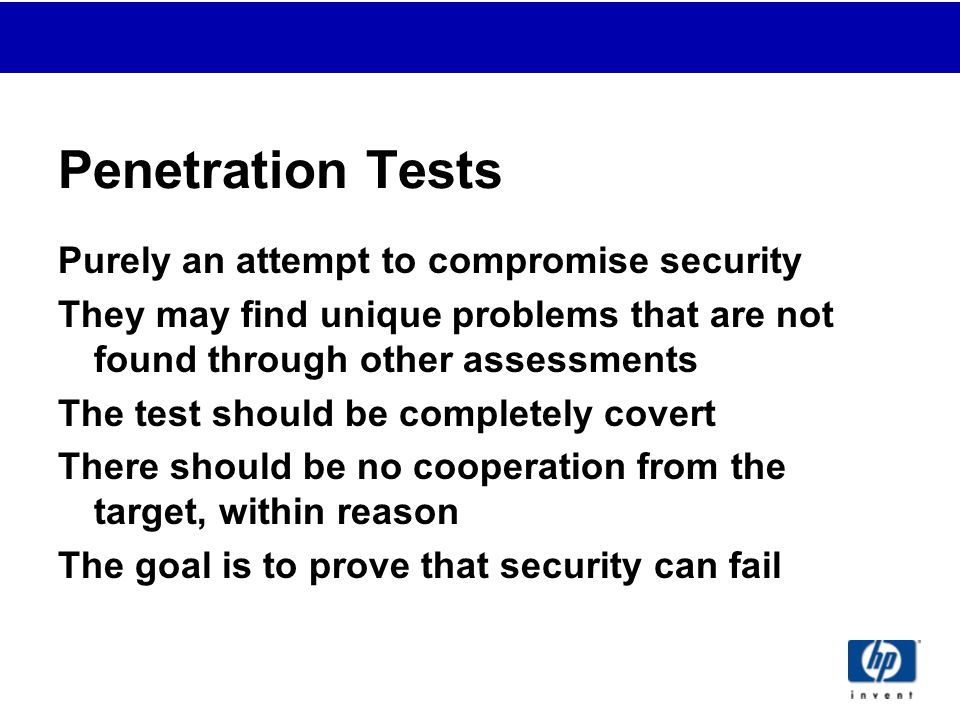 Penetration Tests Purely an attempt to compromise security They may find unique problems that are not found through other assessments The test should be completely covert There should be no cooperation from the target, within reason The goal is to prove that security can fail