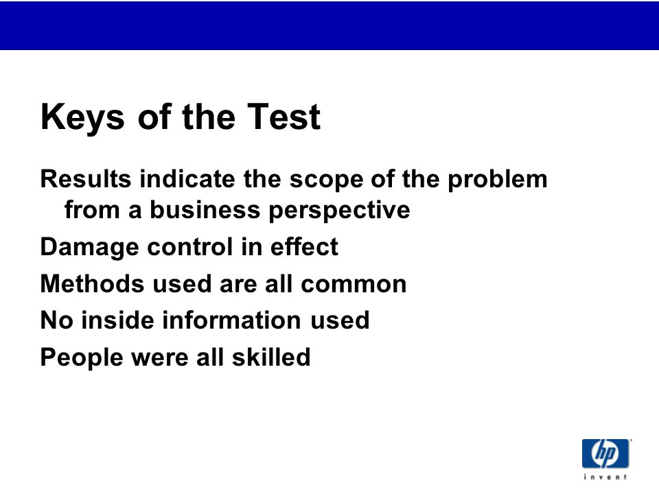 Keys of the Test Results indicate the scope of the problem from a business perspective Damage control in effect Methods used are all common No inside information used People were all skilled