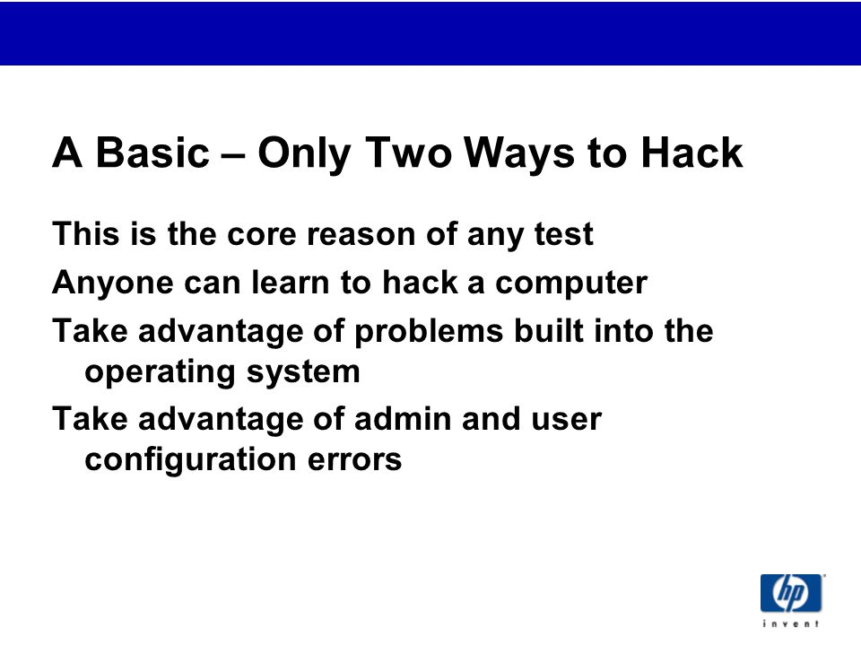 A Basic – Only Two Ways to Hack This is the core reason of any test Anyone can learn to hack a computer Take advantage of problems built into the operating system Take advantage of admin and user configuration errors