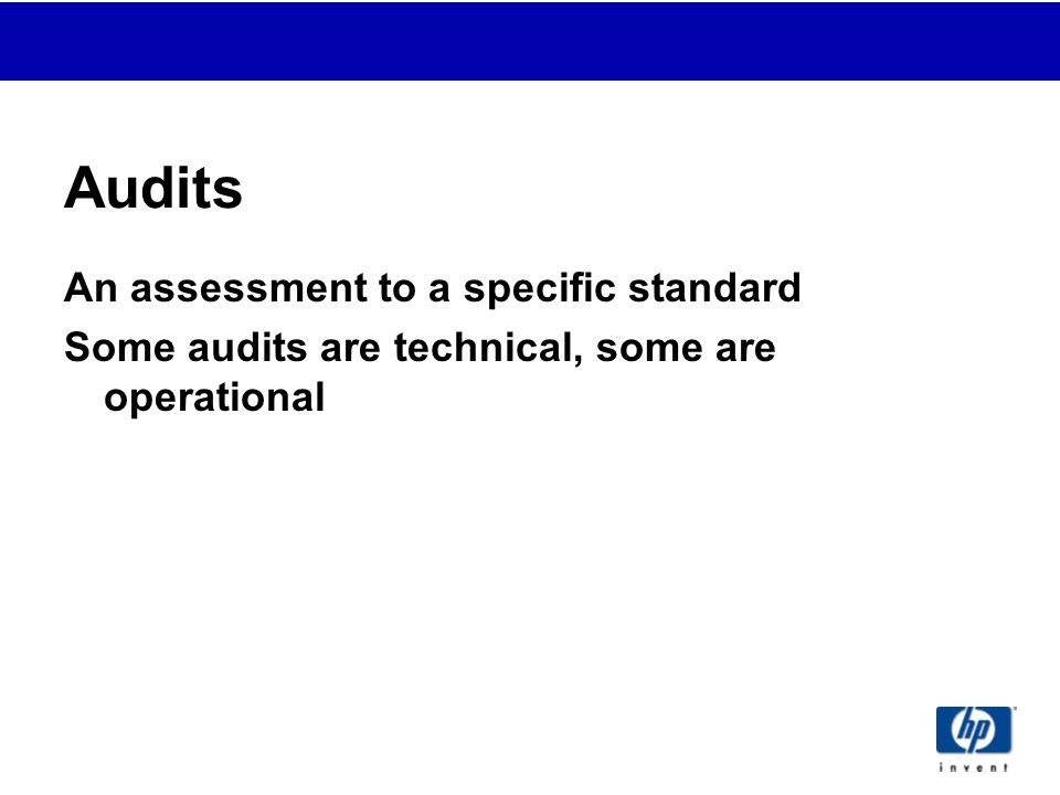 Audits An assessment to a specific standard Some audits are technical, some are operational