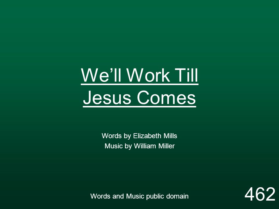 We'll Work Till Jesus Comes Words by Elizabeth Mills Music by William Miller Words and Music public domain 462