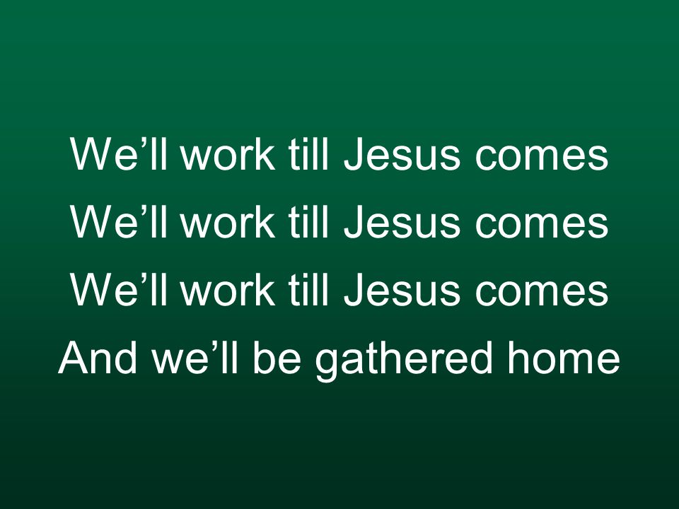 We'll work till Jesus comes We'll work till Jesus comes We'll work till Jesus comes And we'll be gathered home