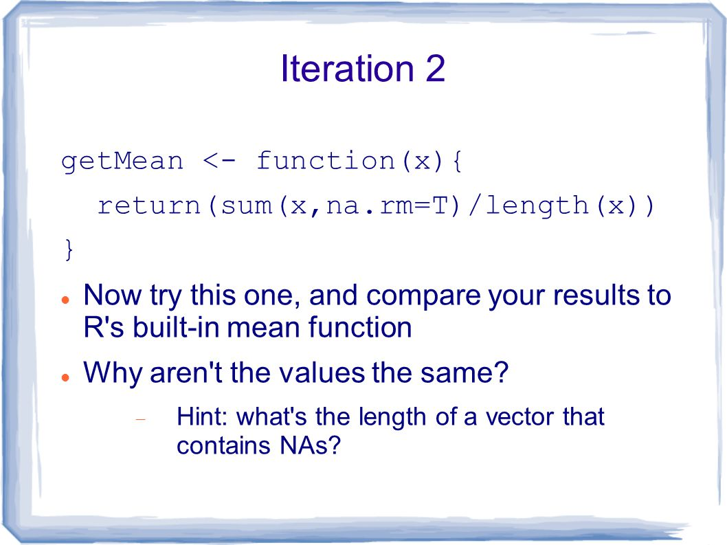 Iteration 2 getMean <- function(x){ return(sum(x,na.rm=T)/length(x)) } Now try this one, and compare your results to R s built-in mean function Why aren t the values the same.
