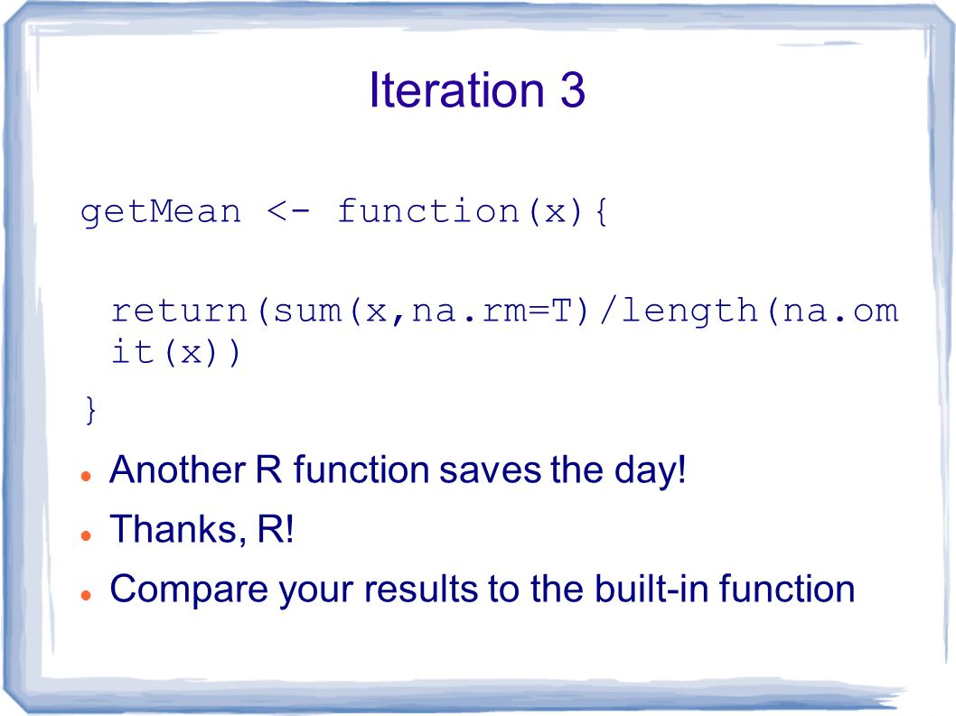 Iteration 3 getMean <- function(x){ return(sum(x,na.rm=T)/length(na.om it(x)) } Another R function saves the day.
