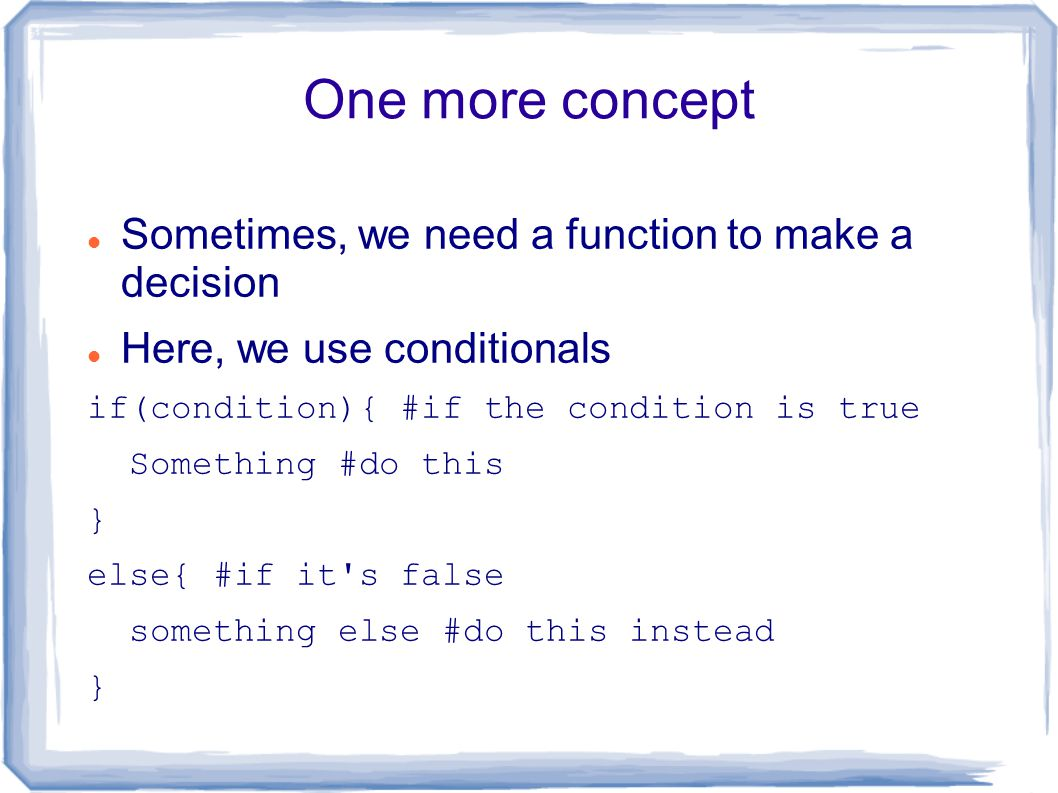 One more concept Sometimes, we need a function to make a decision Here, we use conditionals if(condition){ #if the condition is true Something #do this } else{ #if it s false something else #do this instead }
