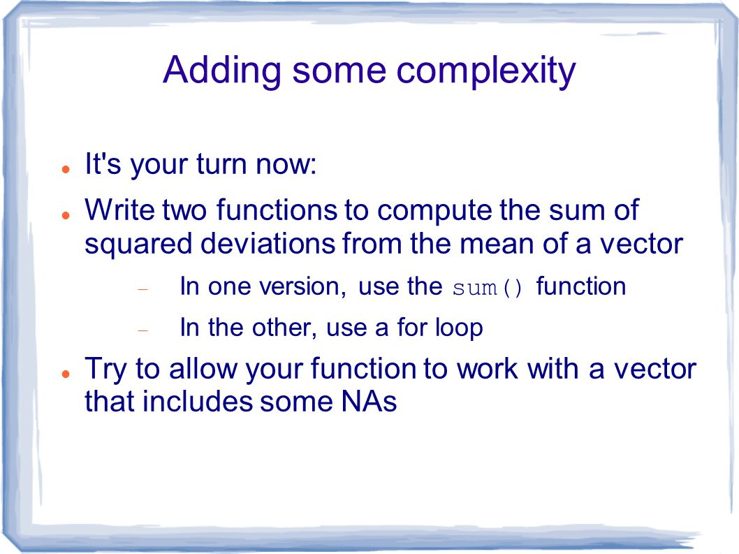 Adding some complexity It s your turn now: Write two functions to compute the sum of squared deviations from the mean of a vector  In one version, use the sum() function  In the other, use a for loop Try to allow your function to work with a vector that includes some NAs