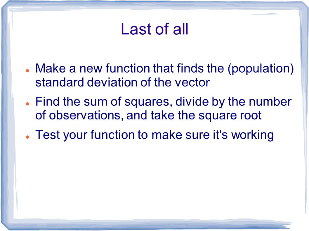 Last of all Make a new function that finds the (population) standard deviation of the vector Find the sum of squares, divide by the number of observations, and take the square root Test your function to make sure it s working