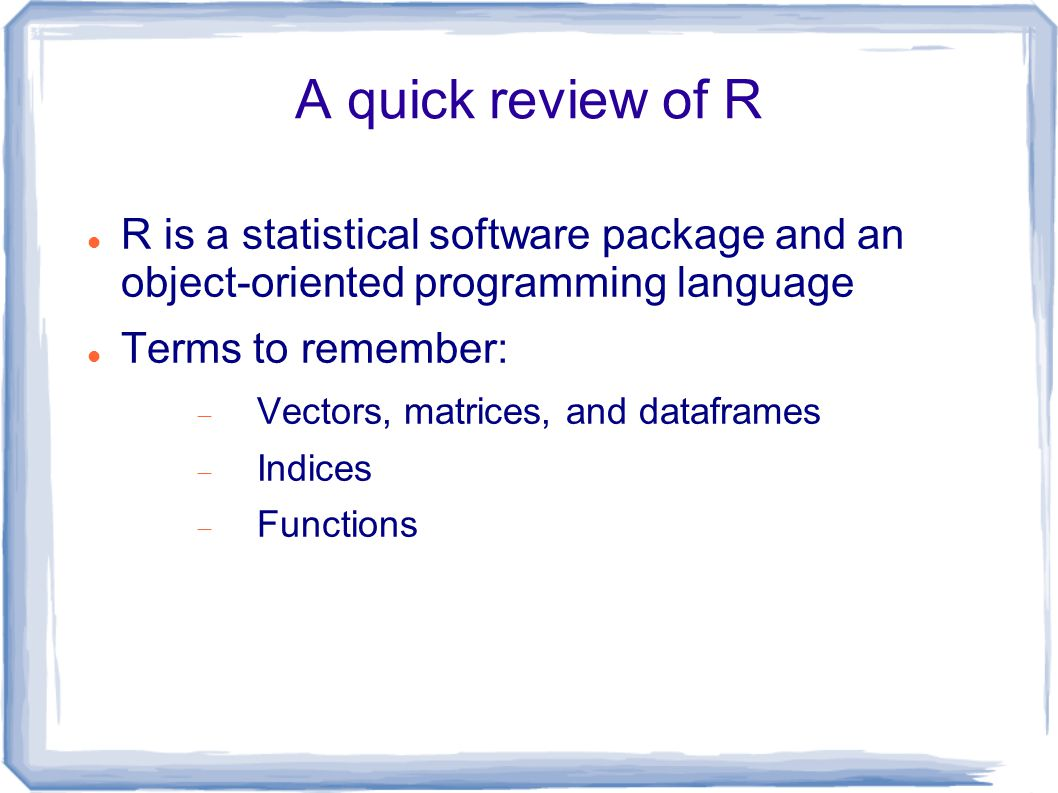 A quick review of R R is a statistical software package and an object-oriented programming language Terms to remember:  Vectors, matrices, and dataframes  Indices  Functions