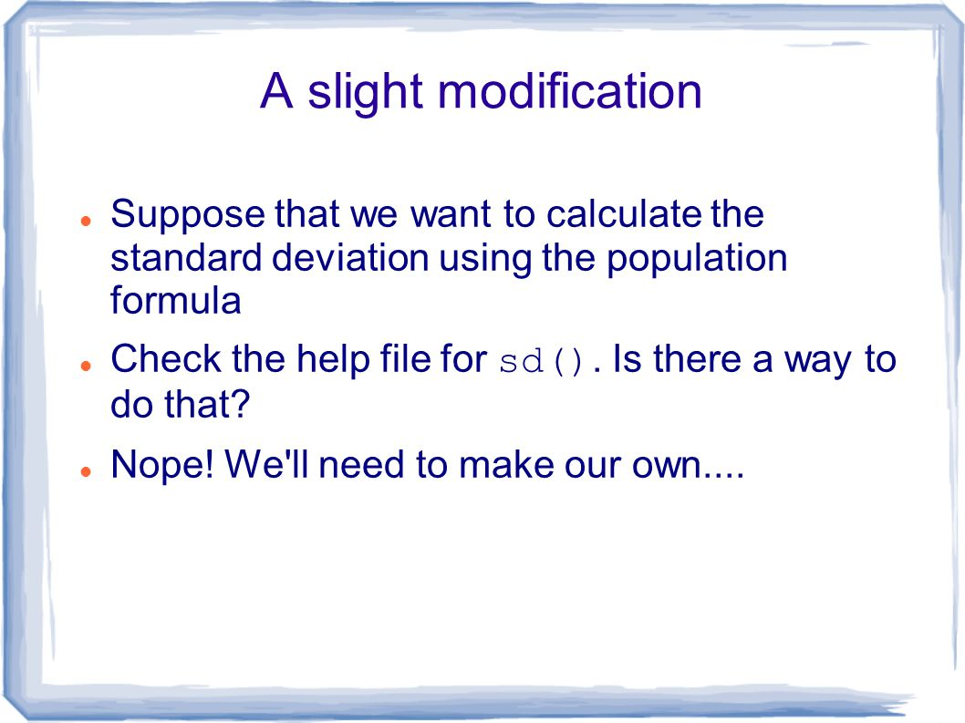 A slight modification Suppose that we want to calculate the standard deviation using the population formula Check the help file for sd().