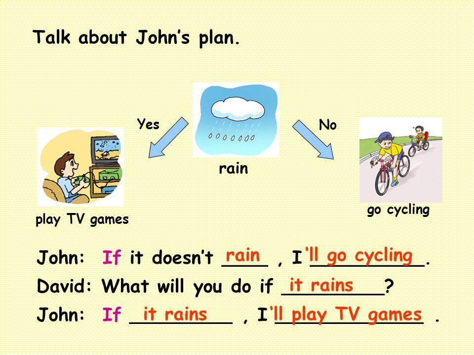 rain Yes play TV games go cycling No John: If it doesn't ____, I __________. David: What will you do if _________? John: If _________, I _____________