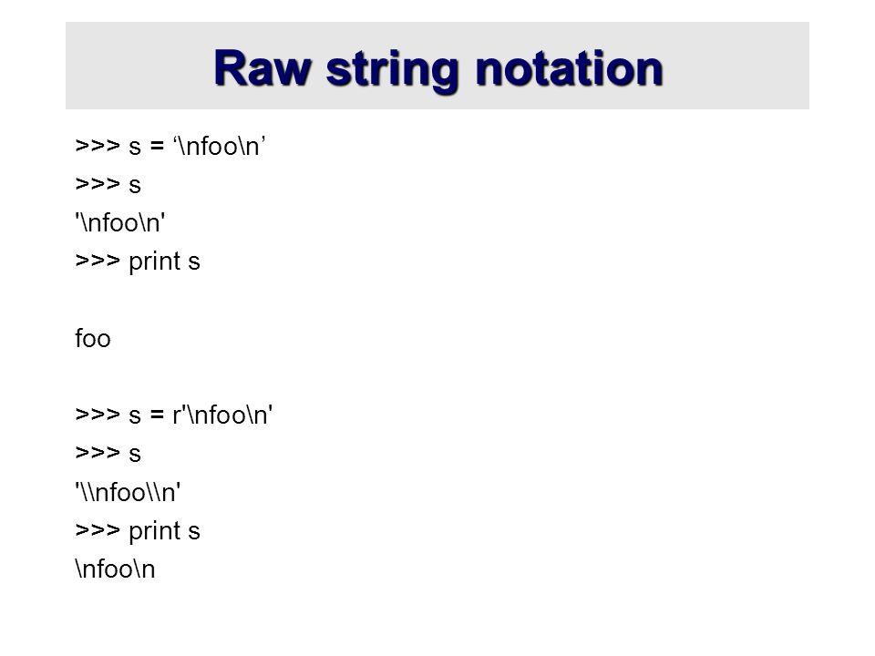 Raw string notation >>> s = '\nfoo\n' >>> s \nfoo\n >>> print s foo >>> s = r \nfoo\n >>> s \\nfoo\\n >>> print s \nfoo\n