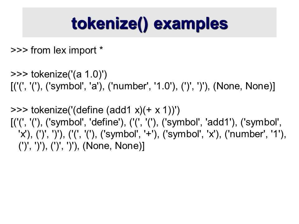 tokenize() examples >>> from lex import * >>> tokenize( (a 1.0) ) [( ( , ( ), ( symbol , a ), ( number , 1.0 ), ( ) , ) ), (None, None)] >>> tokenize( (define (add1 x)(+ x 1)) ) [( ( , ( ), ( symbol , define ), ( ( , ( ), ( symbol , add1 ), ( symbol , x ), ( ) , ) ), ( ( , ( ), ( symbol , + ), ( symbol , x ), ( number , 1 ), ( ) , ) ), ( ) , ) ), (None, None)]