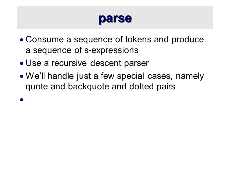parse  Consume a sequence of tokens and produce a sequence of s-expressions  Use a recursive descent parser  We'll handle just a few special cases, namely quote and backquote and dotted pairs 
