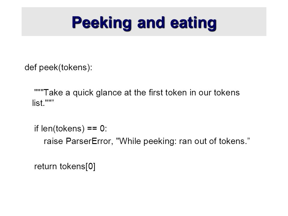 Peeking and eating def peek(tokens): Take a quick glance at the first token in our tokens list. if len(tokens) == 0: raise ParserError, While peeking: ran out of tokens. return tokens[0]