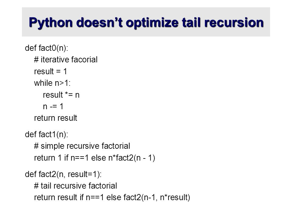Python doesn't optimize tail recursion def fact0(n): # iterative facorial result = 1 while n>1: result *= n n -= 1 return result def fact1(n): # simple recursive factorial return 1 if n==1 else n*fact2(n - 1) def fact2(n, result=1): # tail recursive factorial return result if n==1 else fact2(n-1, n*result)