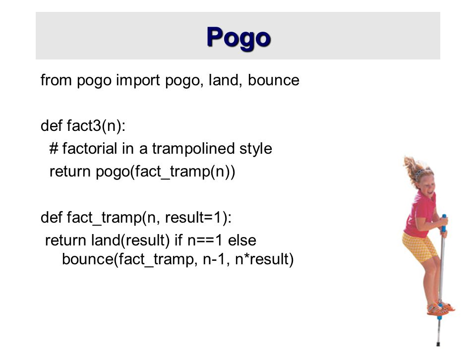 Pogo from pogo import pogo, land, bounce def fact3(n): # factorial in a trampolined style return pogo(fact_tramp(n)) def fact_tramp(n, result=1): return land(result) if n==1 else bounce(fact_tramp, n-1, n*result)