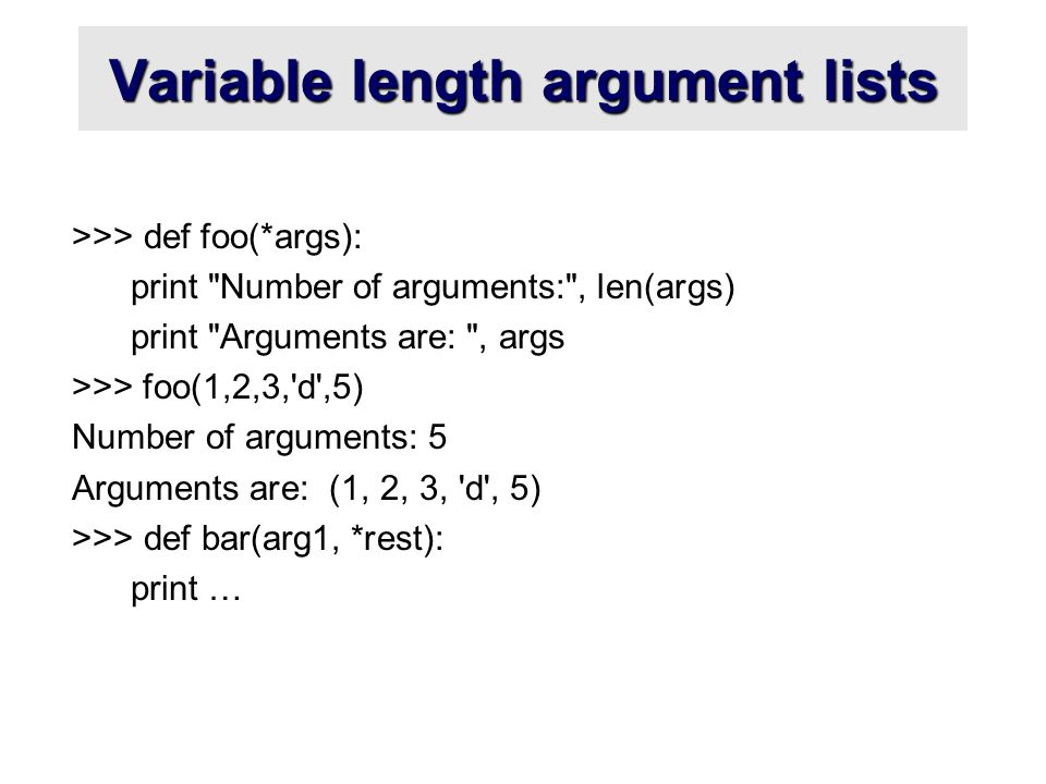 Variable length argument lists >>> def foo(*args): print Number of arguments: , len(args) print Arguments are: , args >>> foo(1,2,3, d ,5) Number of arguments: 5 Arguments are: (1, 2, 3, d , 5) >>> def bar(arg1, *rest): print …