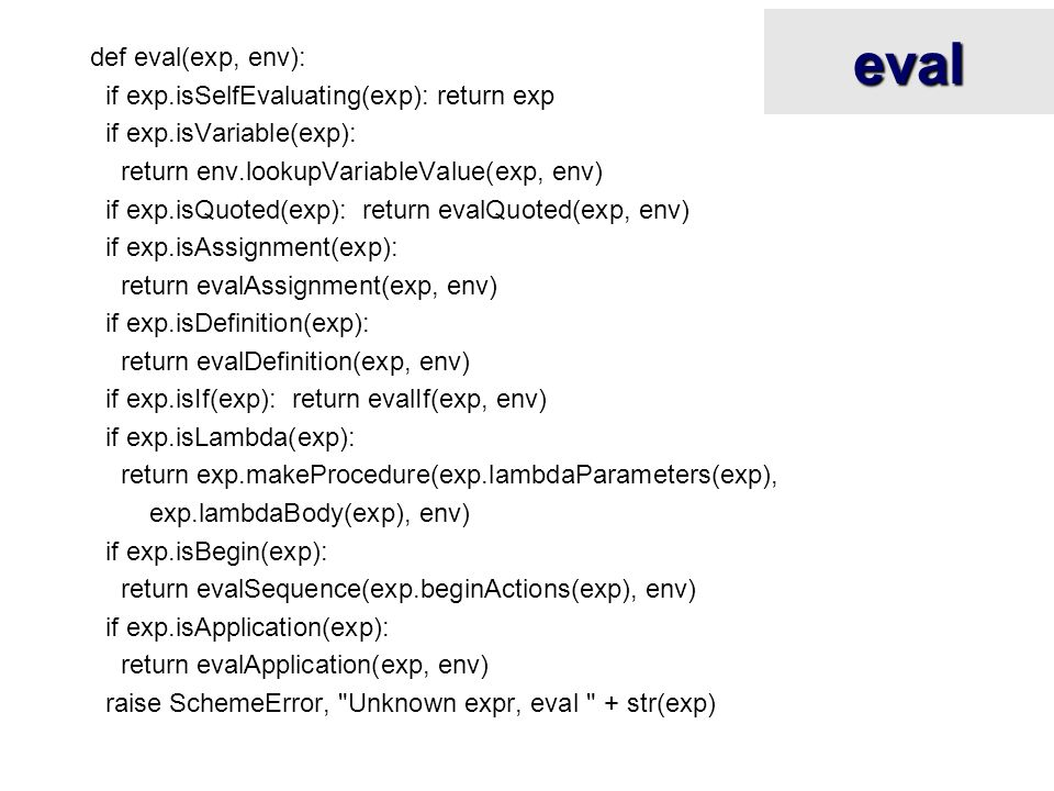 eval def eval(exp, env): if exp.isSelfEvaluating(exp): return exp if exp.isVariable(exp): return env.lookupVariableValue(exp, env) if exp.isQuoted(exp): return evalQuoted(exp, env) if exp.isAssignment(exp): return evalAssignment(exp, env) if exp.isDefinition(exp): return evalDefinition(exp, env) if exp.isIf(exp): return evalIf(exp, env) if exp.isLambda(exp): return exp.makeProcedure(exp.lambdaParameters(exp), exp.lambdaBody(exp), env) if exp.isBegin(exp): return evalSequence(exp.beginActions(exp), env) if exp.isApplication(exp): return evalApplication(exp, env) raise SchemeError, Unknown expr, eval + str(exp)