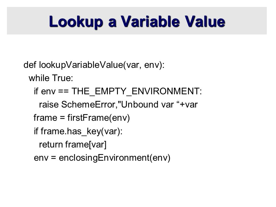 Lookup a Variable Value def lookupVariableValue(var, env): while True: if env == THE_EMPTY_ENVIRONMENT: raise SchemeError, Unbound var +var frame = firstFrame(env) if frame.has_key(var): return frame[var] env = enclosingEnvironment(env)