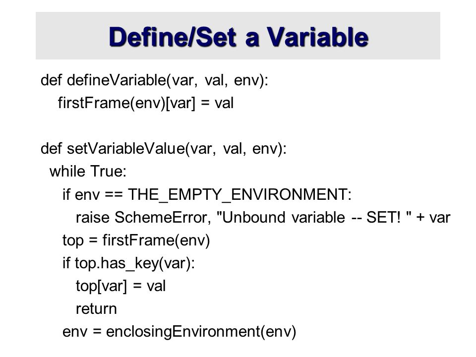 Define/Set a Variable def defineVariable(var, val, env): firstFrame(env)[var] = val def setVariableValue(var, val, env): while True: if env == THE_EMPTY_ENVIRONMENT: raise SchemeError, Unbound variable -- SET.