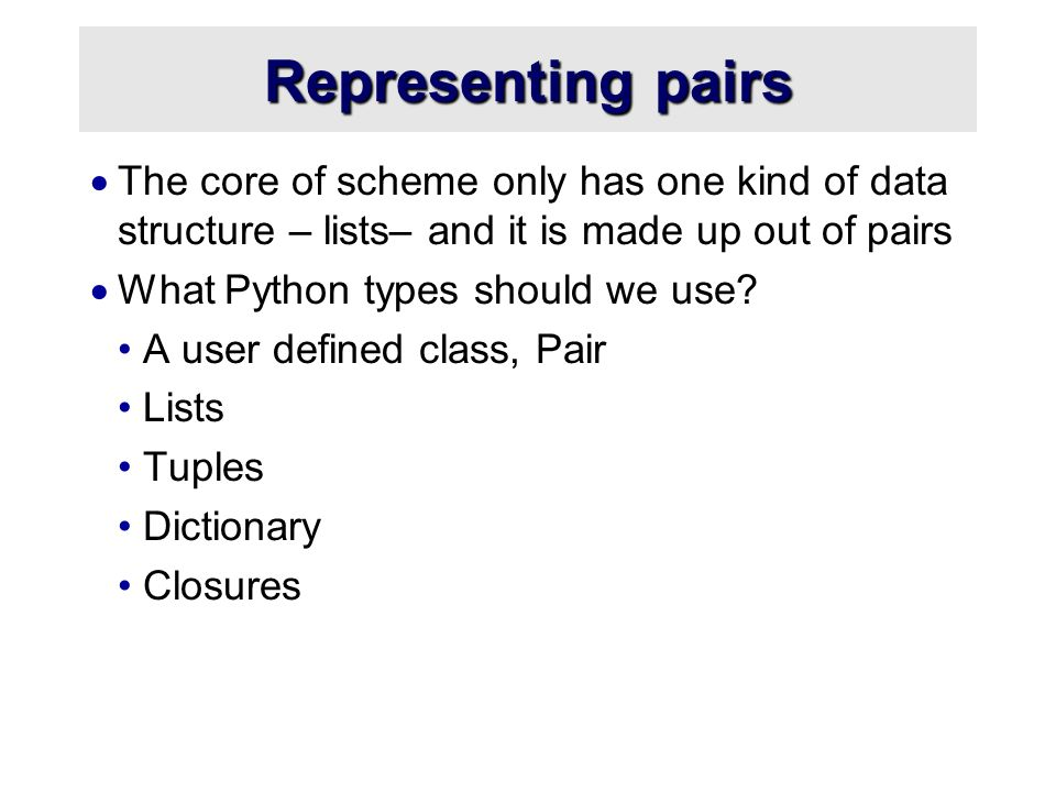 Representing pairs  The core of scheme only has one kind of data structure – lists– and it is made up out of pairs  What Python types should we use.