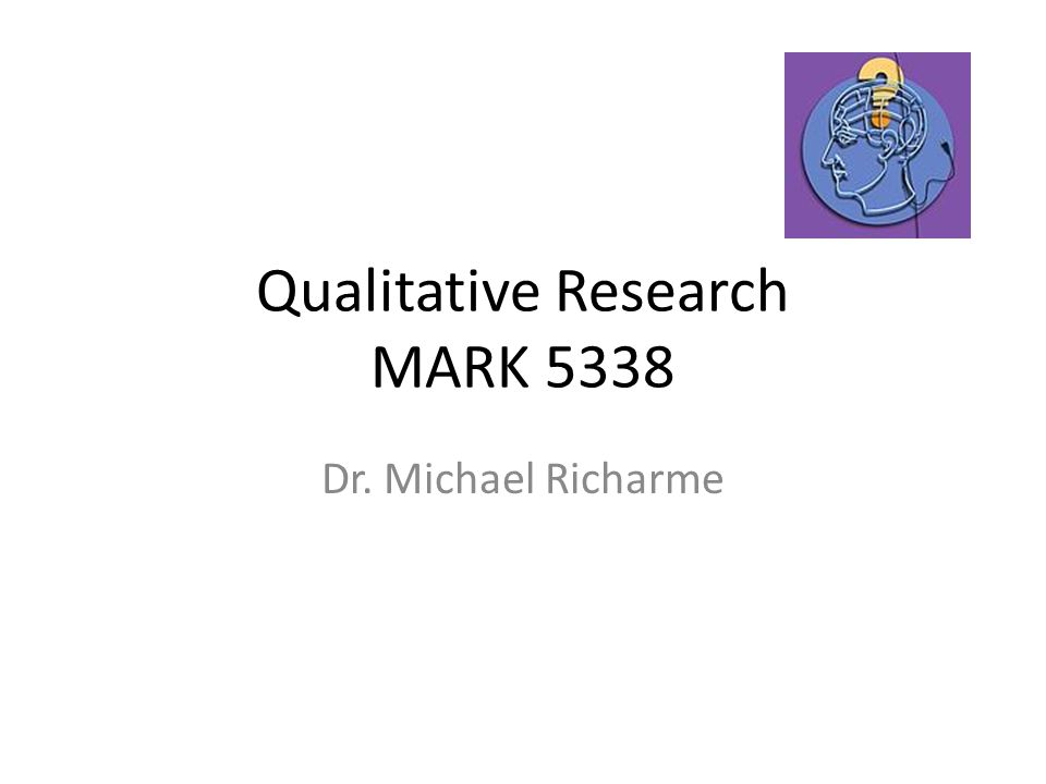 Qualitative Research MARK 5338 Dr. Michael Richarme