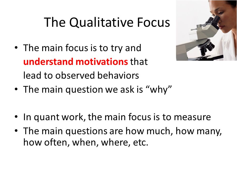 "The Qualitative Focus The main focus is to try and understand motivations that lead to observed behaviors The main question we ask is ""why"" In quant w"
