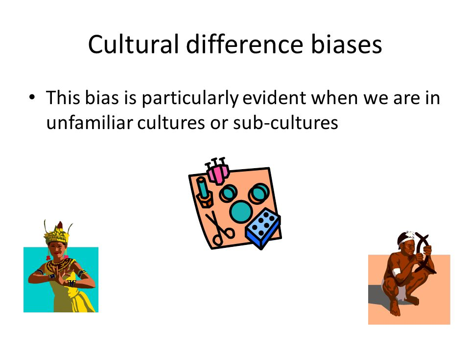Cultural difference biases This bias is particularly evident when we are in unfamiliar cultures or sub-cultures