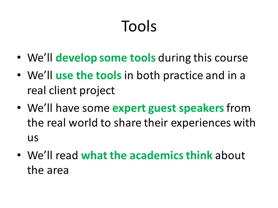 Tools We'll develop some tools during this course We'll use the tools in both practice and in a real client project We'll have some expert guest speak