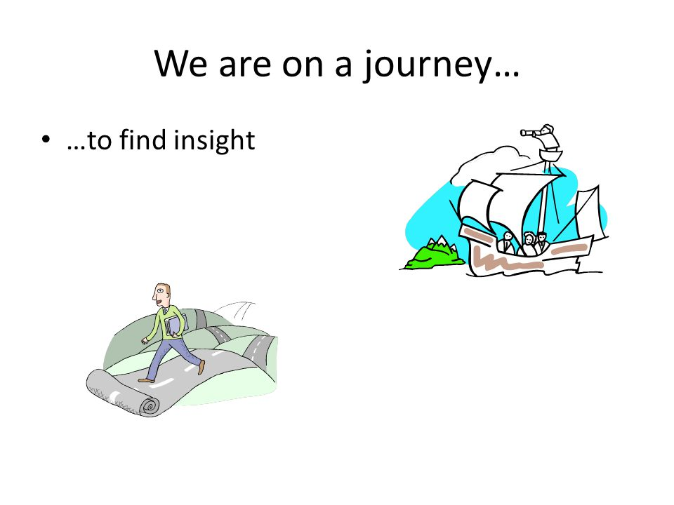 We are on a journey… …to find insight