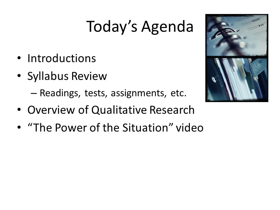 "Today's Agenda Introductions Syllabus Review – Readings, tests, assignments, etc. Overview of Qualitative Research ""The Power of the Situation"" video"