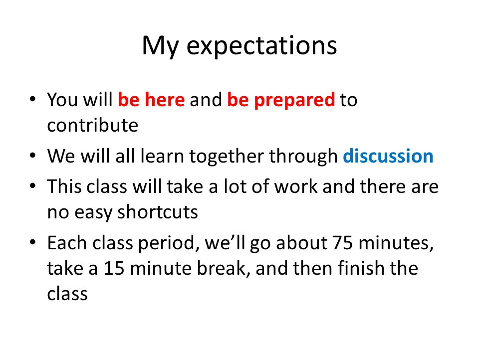 My expectations You will be here and be prepared to contribute We will all learn together through discussion This class will take a lot of work and th