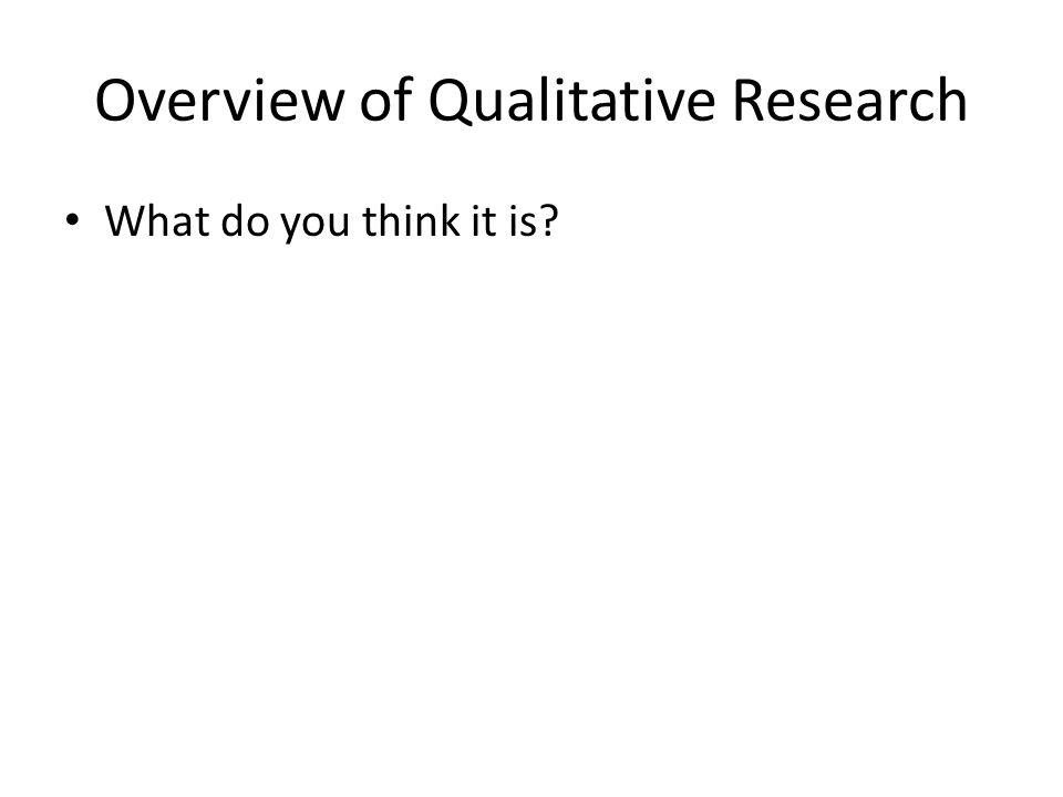 Overview of Qualitative Research What do you think it is?