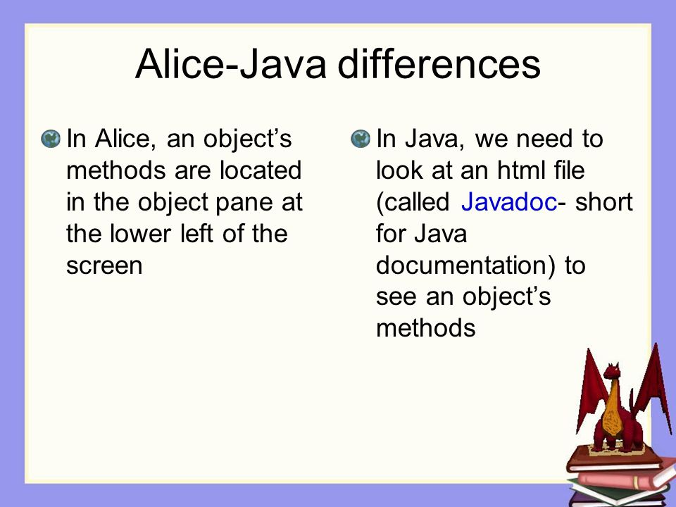 Alice-Java differences In Alice, an object's methods are located in the object pane at the lower left of the screen In Java, we need to look at an html file (called Javadoc- short for Java documentation) to see an object's methods